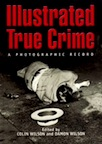 Illustrated True Crime: A Photographic Record by Colin Wilson, Damon Wilson
