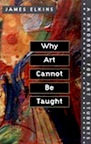 Why Art Cannot Be Taught: A Handbook for Students by James Elkins
